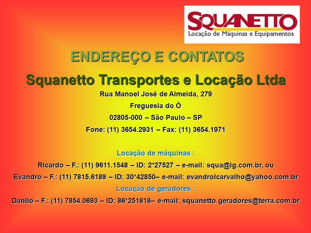 ENDEREÇO E CONTATOS Squanetto Transportes e Locação Ltda Rua Manoel José de Almeida, 279 Freguesia do Ó 02805-000 – São Paulo – SP Fone: (11) 3654.293
