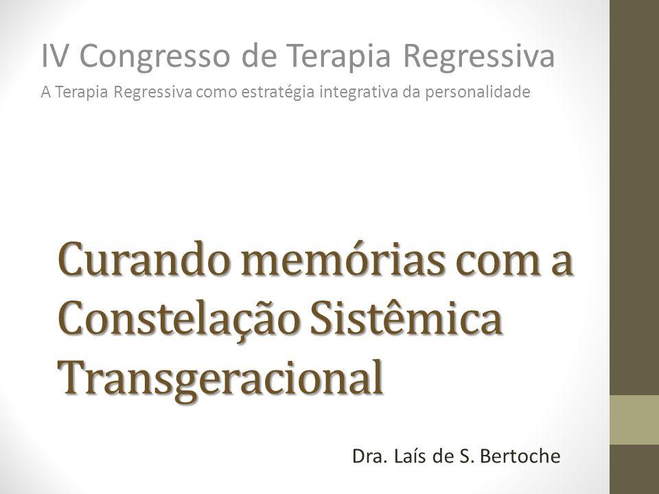 Curando memórias com a Constelação Sistêmica Transgeracional IV Congresso de Terapia Regressiva A Terapia Regressiva como estratégia integrativa da pe