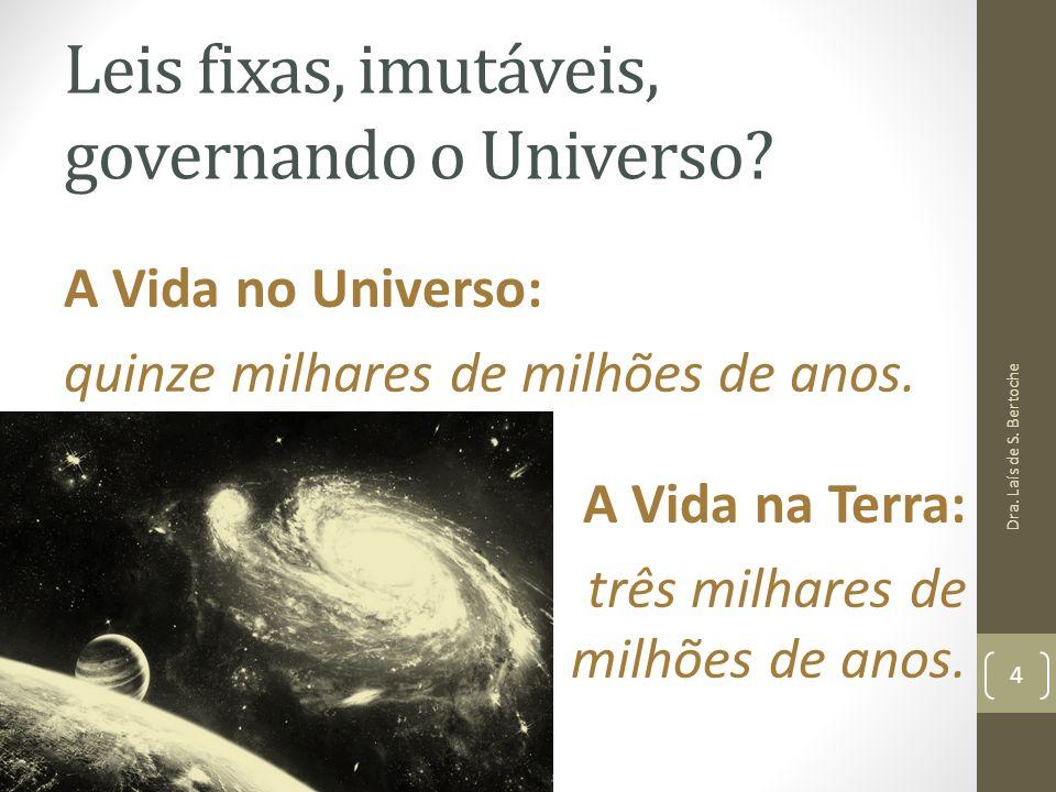 Leis fixas, imutáveis, governando o Universo? A Vida no Universo: quinze milhares de milhões de anos. A Vida na Terra: três milhares de milhões de ano