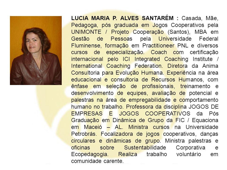 LUCIA MARIA P. ALVES SANTARÉM : Casada, Mãe, Pedagoga, pós graduada em Jogos Cooperativos pela UNIMONTE / Projeto Cooperação (Santos), MBA em Gestão d