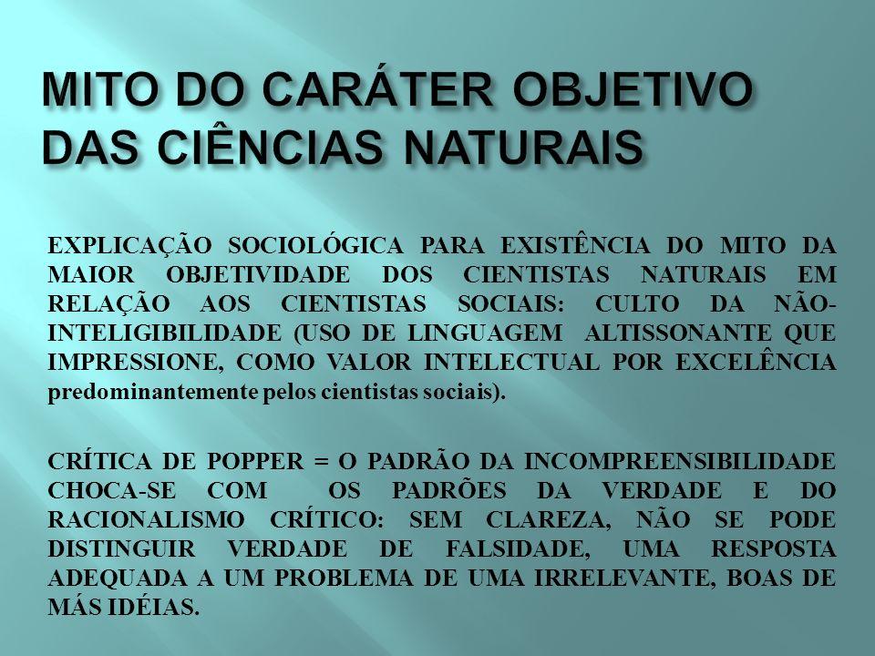 EXPLICAÇÃO SOCIOLÓGICA PARA EXISTÊNCIA DO MITO DA MAIOR OBJETIVIDADE DOS CIENTISTAS NATURAIS EM RELAÇÃO AOS CIENTISTAS SOCIAIS: CULTO DA NÃO- INTELIGIBILIDADE (USO DE LINGUAGEM ALTISSONANTE QUE IMPRESSIONE, COMO VALOR INTELECTUAL POR EXCELÊNCIA predominantemente pelos cientistas sociais).