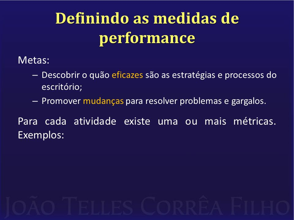Definindo as medidas de performance Metas: – Descobrir o quão eficazes são as estratégias e processos do escritório; – Promover mudanças para resolver