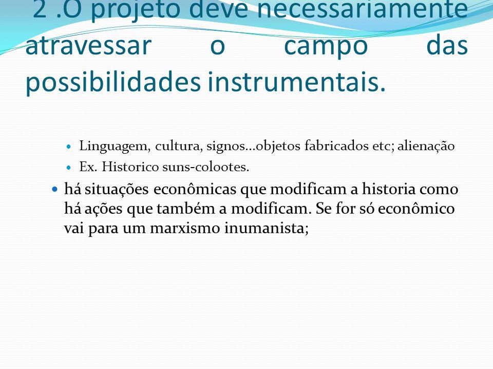 2.O projeto deve necessariamente atravessar o campo das possibilidades instrumentais. Linguagem, cultura, signos...objetos fabricados etc; alienação E