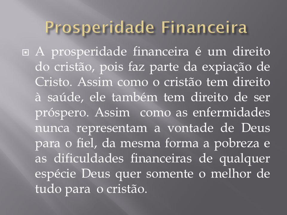 A prosperidade financeira é um direito do cristão, pois faz parte da expiação de Cristo. Assim como o cristão tem direito à saúde, ele também tem dire