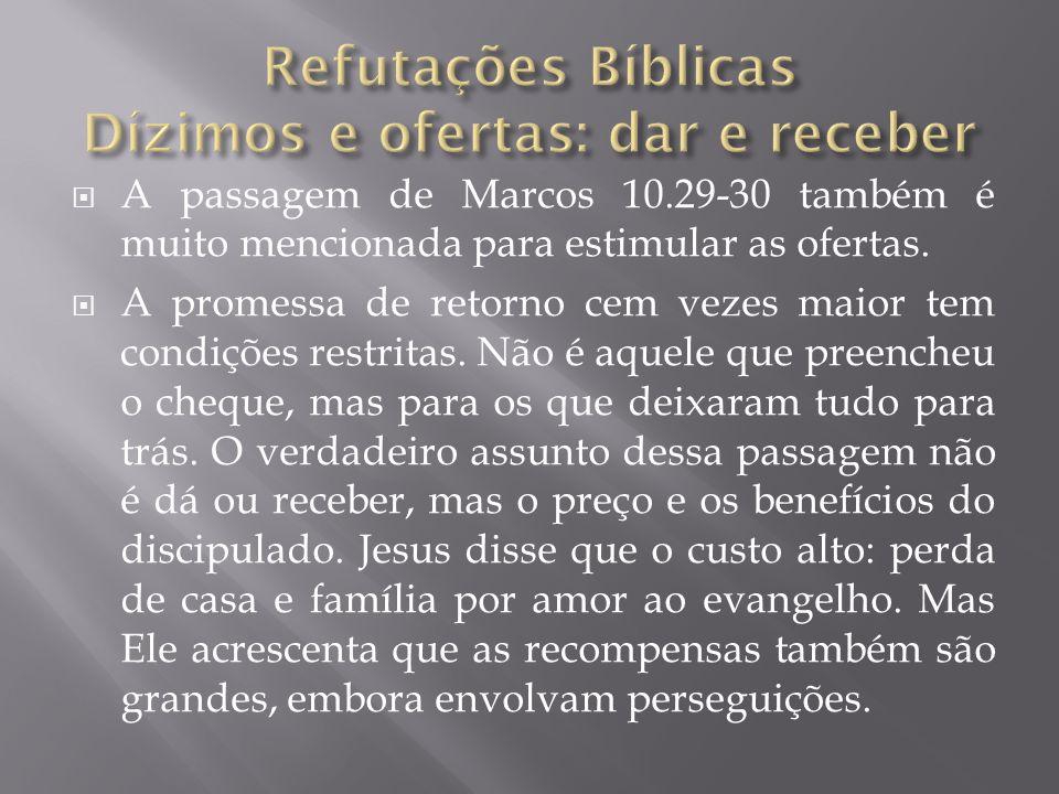 A passagem de Marcos 10.29-30 também é muito mencionada para estimular as ofertas. A promessa de retorno cem vezes maior tem condições restritas. Não