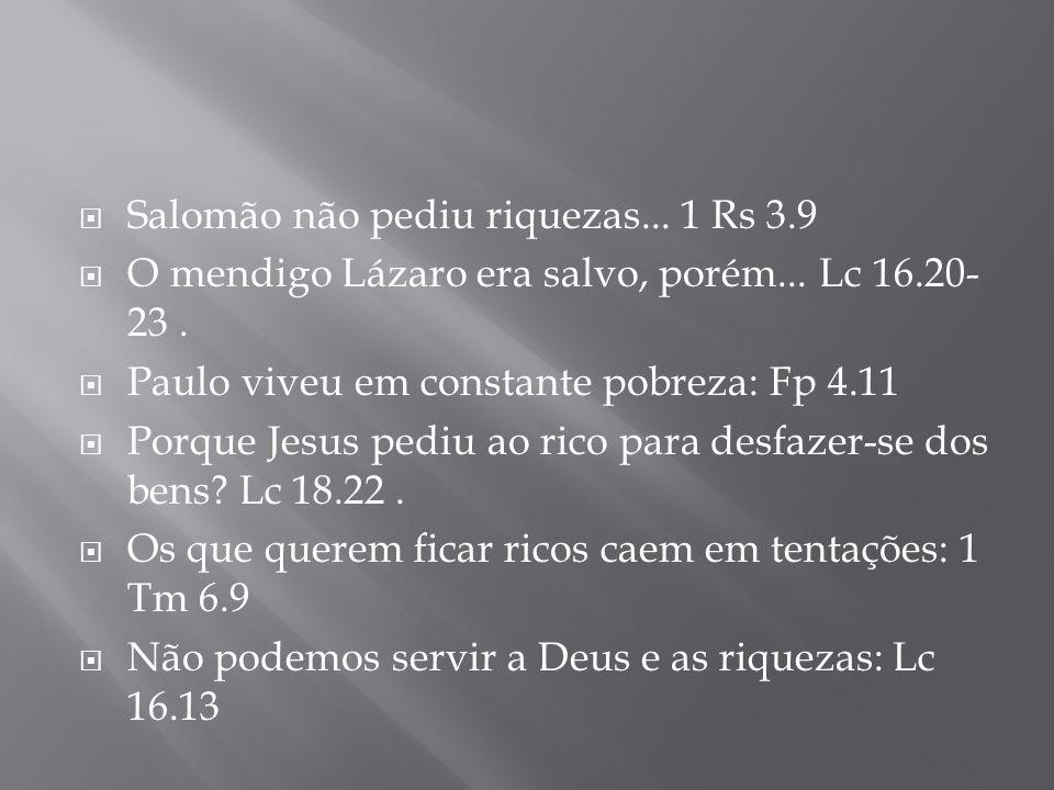 Salomão não pediu riquezas... 1 Rs 3.9 O mendigo Lázaro era salvo, porém... Lc 16.20- 23. Paulo viveu em constante pobreza: Fp 4.11 Porque Jesus pediu