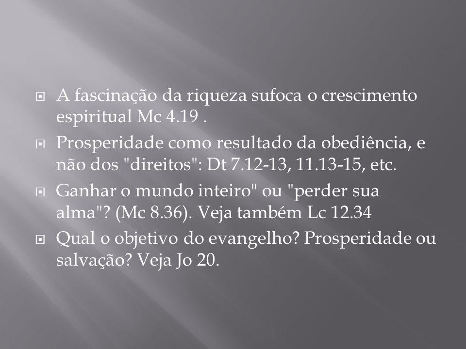 A fascinação da riqueza sufoca o crescimento espiritual Mc 4.19. Prosperidade como resultado da obediência, e não dos