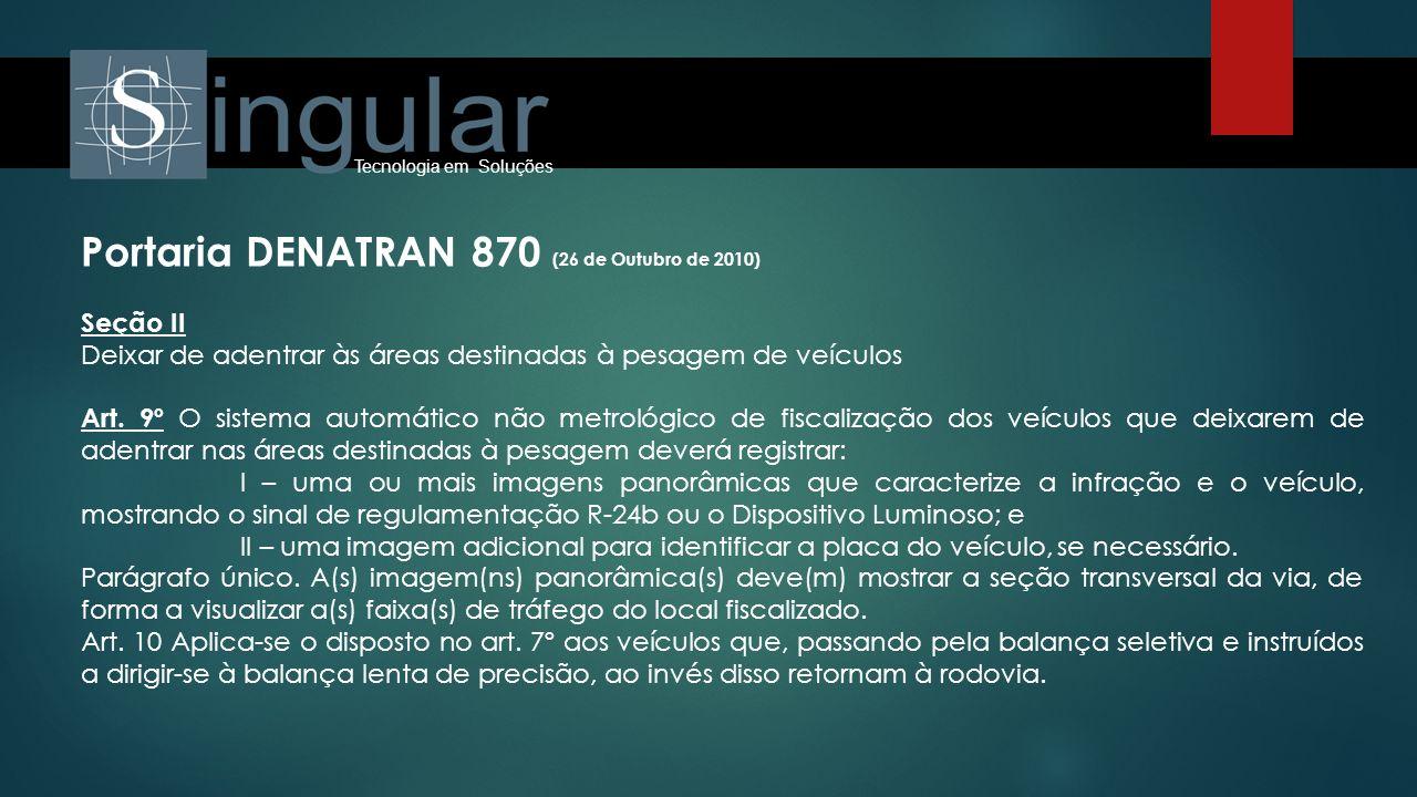 Tecnologia em Soluções Portaria DENATRAN 870 (26 de Outubro de 2010) Seção III Da transposição, sem autorização, do bloqueio Viário sinalizado localizado na saída da área destinada à pesagem de veículos Art.