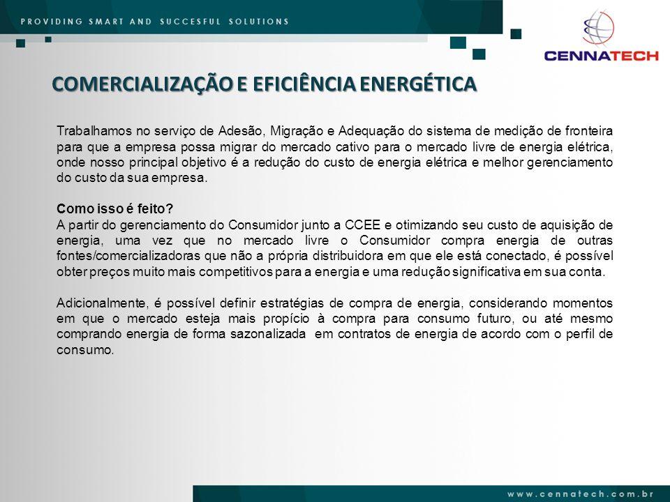 COMERCIALIZAÇÃO E EFICIÊNCIA ENERGÉTICA Visão Geral 1.Realizar todos os procedimentos legais e administrativos para a migração do consumidor ao mercado livre (incluindo a troca do contrato de fornecimento atual com a Concessionária local pelos novos contratos – CUSD/CCD) – FASE PRÉ-CONTRATAÇÃO; 2.Negociação de compra de energia elétrica para o consumidor (através de negociação direta, leilão, chamada pública, etc...), incluindo uma consultoria comercial, legal e estratégica para que o consumidor tome a decisão de quem comprar a energia – FASE DE CONTRATAÇÃO; 3.Monitoramento do consumo de energia elétrica da unidade consumidora (a partir da medição padrão SCDE) – SIG-e – FASE PÓS-CONTRATAÇÃO; 4.Representação da carga do consumidor na CCEE, que inclui: registro, flexibilização, ajuste e modulação (caso haja sobra/falta de energia) dos contratos na CCEE, em função do consumido verificado no mês – FASE PÓS-CONTRATAÇÃO.