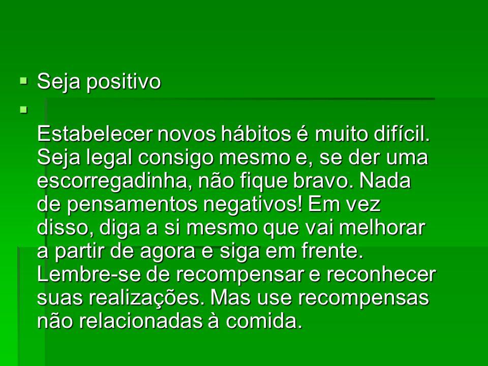Seja positivo Seja positivo Estabelecer novos hábitos é muito difícil. Seja legal consigo mesmo e, se der uma escorregadinha, não fique bravo. Nada de