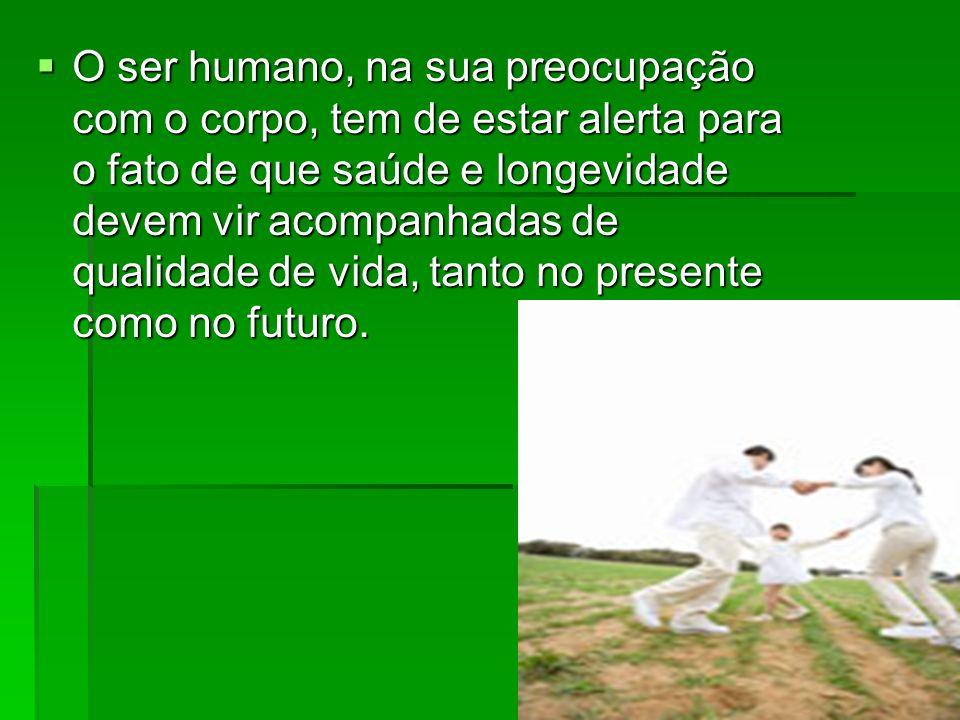 O ser humano, na sua preocupação com o corpo, tem de estar alerta para o fato de que saúde e longevidade devem vir acompanhadas de qualidade de vida,