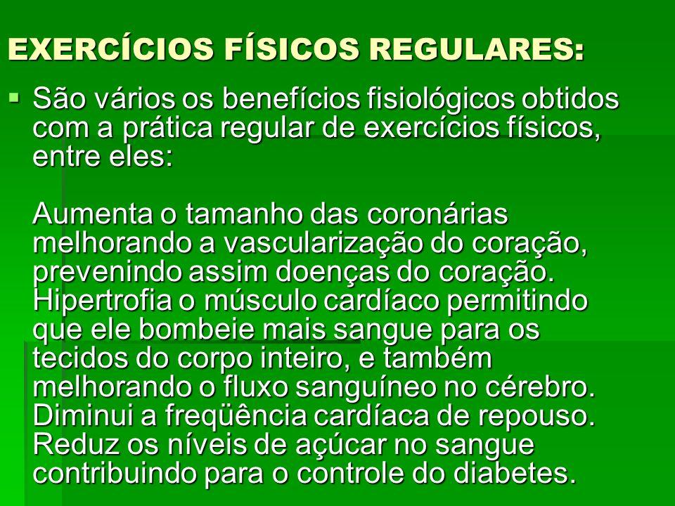 EXERCÍCIOS FÍSICOS REGULARES: São vários os benefícios fisiológicos obtidos com a prática regular de exercícios físicos, entre eles: Aumenta o tamanho