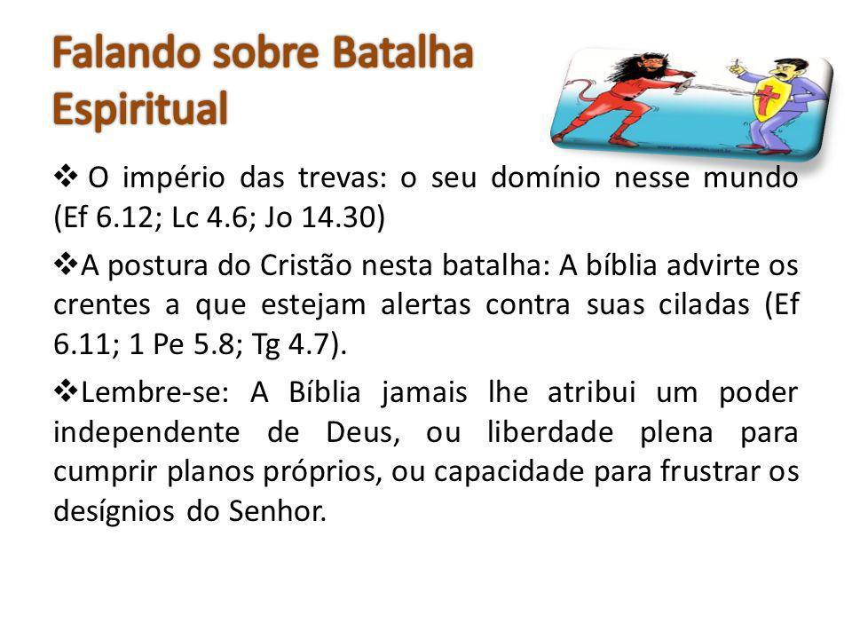 O império das trevas: o seu domínio nesse mundo (Ef 6.12; Lc 4.6; Jo 14.30) A postura do Cristão nesta batalha: A bíblia advirte os crentes a que este