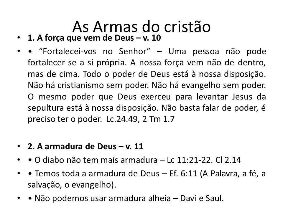 As Armas do cristão 1. A força que vem de Deus – v. 10 Fortalecei-vos no Senhor – Uma pessoa não pode fortalecer-se a si própria. A nossa força vem nã