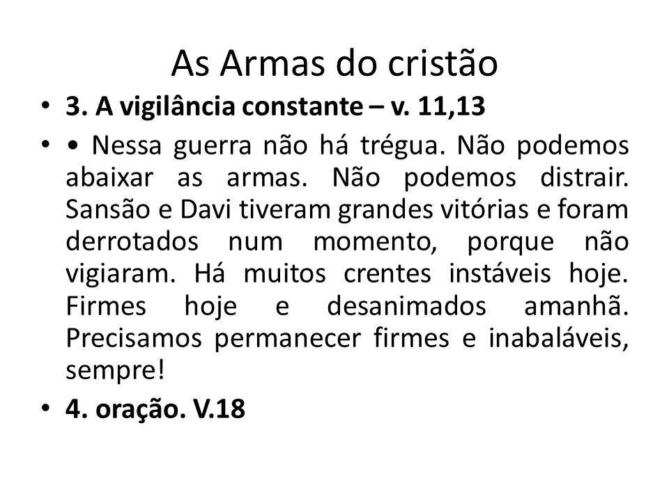 As Armas do cristão 3. A vigilância constante – v. 11,13 Nessa guerra não há trégua. Não podemos abaixar as armas. Não podemos distrair. Sansão e Davi