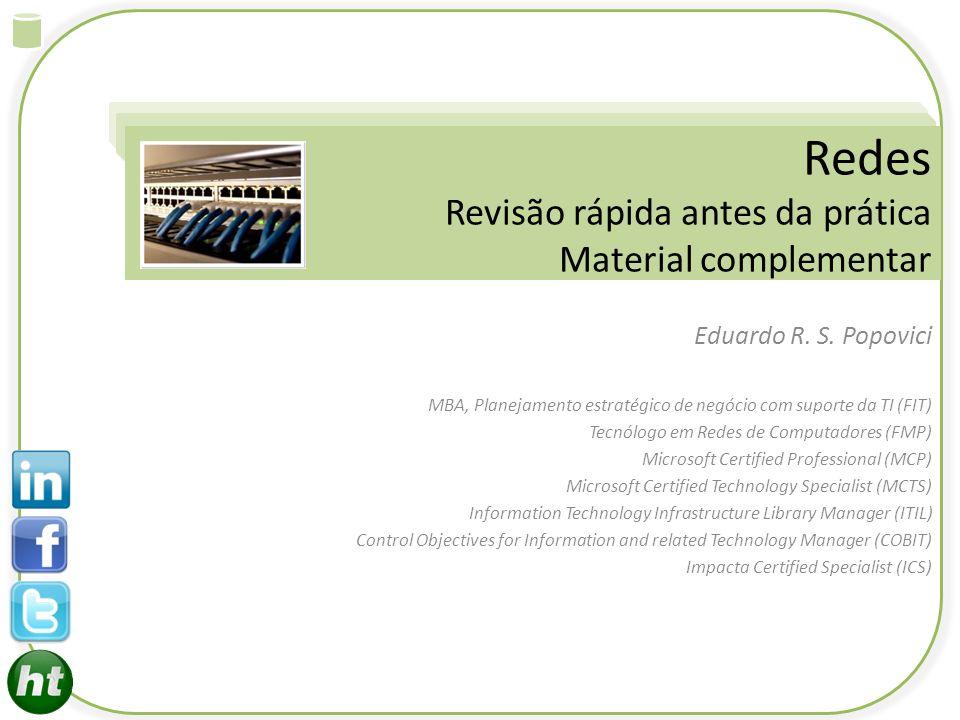 Redes Revisão rápida antes da prática Material complementar Eduardo R. S. Popovici MBA, Planejamento estratégico de negócio com suporte da TI (FIT) Te