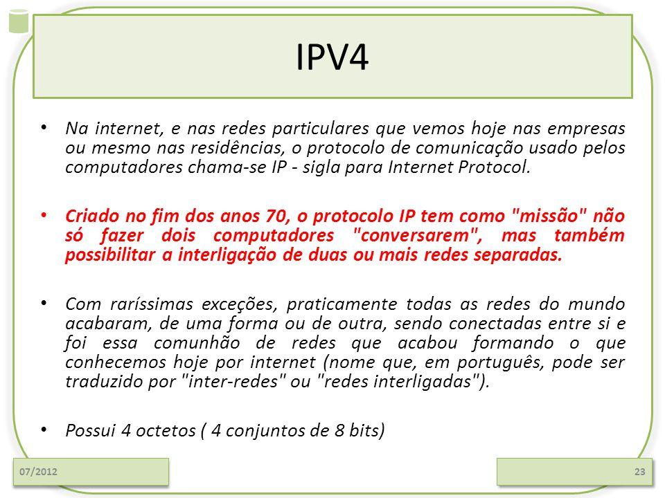 IPV4 Na internet, e nas redes particulares que vemos hoje nas empresas ou mesmo nas residências, o protocolo de comunicação usado pelos computadores c