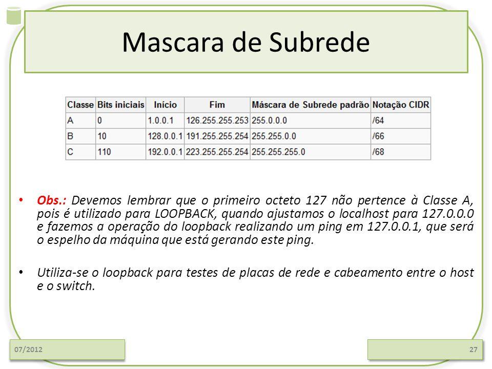Mascara de Subrede 07/201227 Obs.: Devemos lembrar que o primeiro octeto 127 não pertence à Classe A, pois é utilizado para LOOPBACK, quando ajustamos