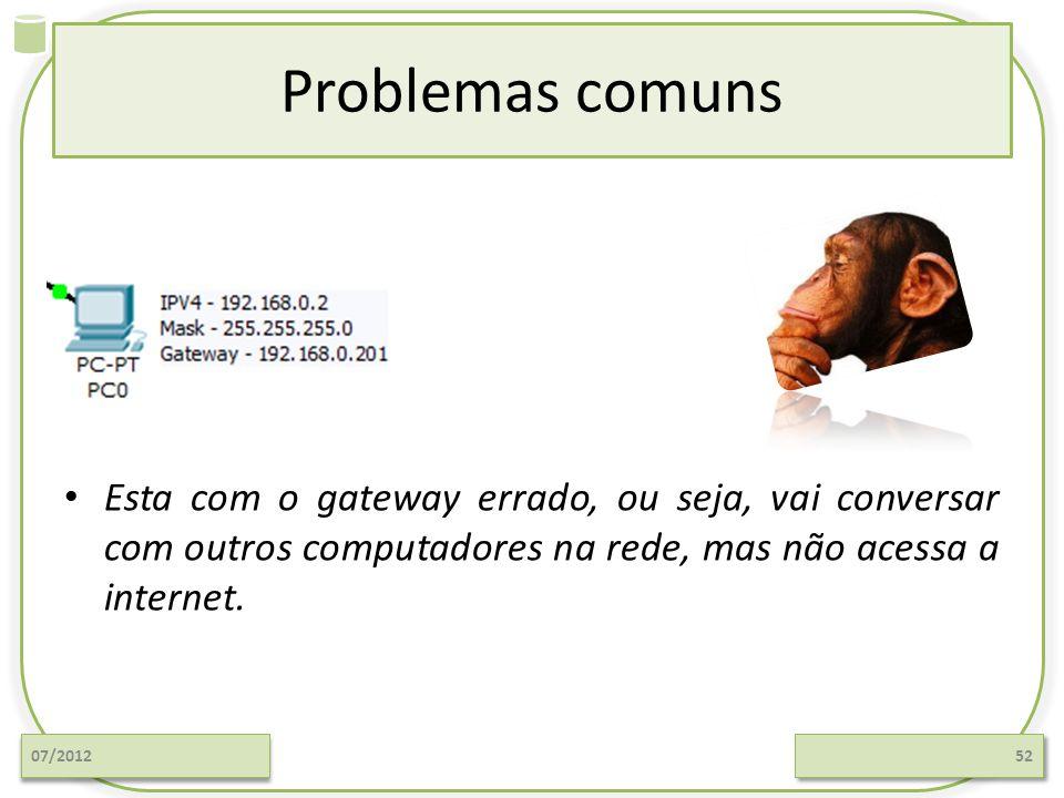Problemas comuns 07/201252 Esta com o gateway errado, ou seja, vai conversar com outros computadores na rede, mas não acessa a internet.