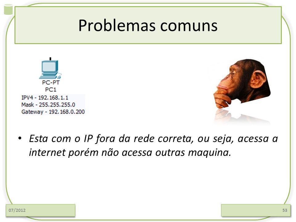 Problemas comuns 07/201253 Esta com o IP fora da rede correta, ou seja, acessa a internet porém não acessa outras maquina.