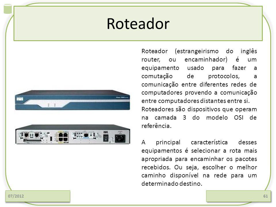 Roteador 07/201261 Roteador (estrangeirismo do inglês router, ou encaminhador) é um equipamento usado para fazer a comutação de protocolos, a comunica