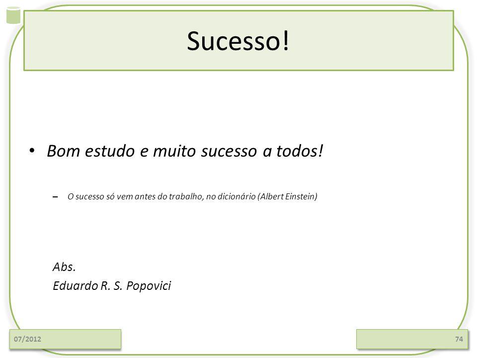 Sucesso! Bom estudo e muito sucesso a todos! – O sucesso só vem antes do trabalho, no dicionário (Albert Einstein) Abs. Eduardo R. S. Popovici 07/2012