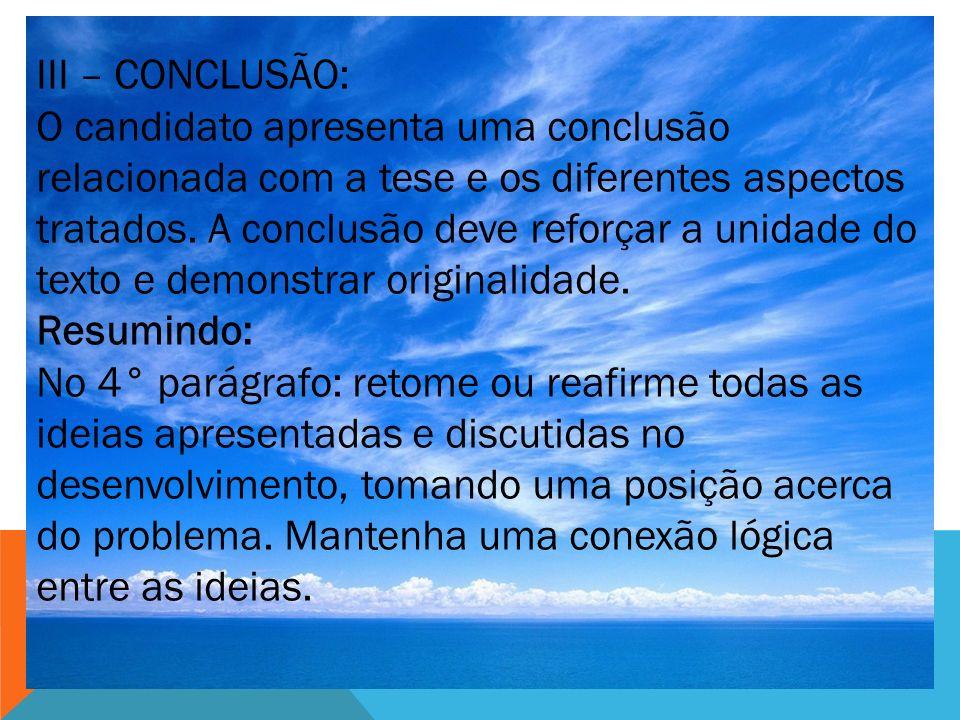 III – CONCLUSÃO: O candidato apresenta uma conclusão relacionada com a tese e os diferentes aspectos tratados. A conclusão deve reforçar a unidade do