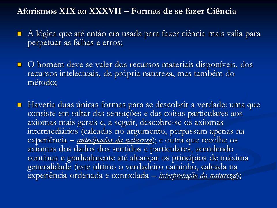 Aforismos XIX ao XXXVII – Formas de se fazer Ciência A lógica que até então era usada para fazer ciência mais valia para perpetuar as falhas e erros;