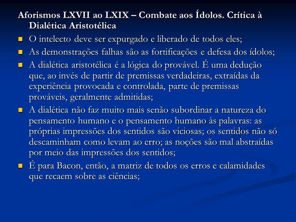 Aforismos LXVII ao LXIX – Combate aos Ídolos. Crítica à Dialética Aristotélica O intelecto deve ser expurgado e liberado de todos eles; O intelecto de