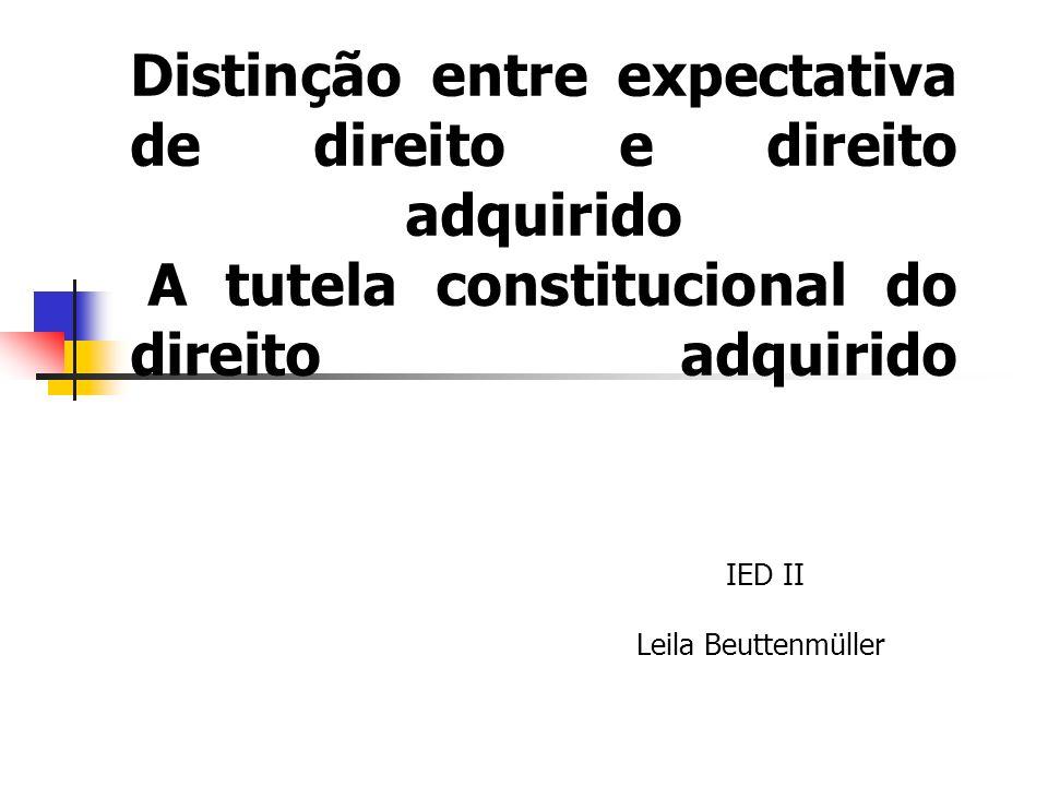 Expectativa de Direito e Direito Adquirido Direito adquirido é a conseqüência de fato aquisitivo realizado por inteiro.