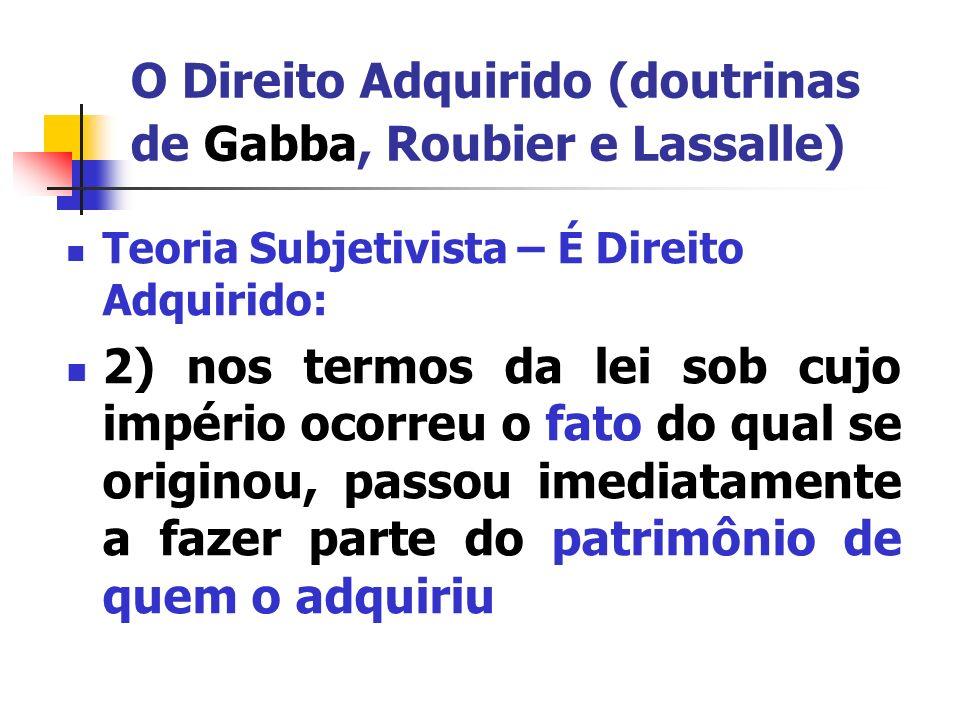 O Direito Adquirido (doutrinas de Gabba, Roubier e Lassalle) Teoria Subjetivista fatos aquisitivos: possibilidade de direito direito concreto direito adquirido independente de prévia manifestação de vontade