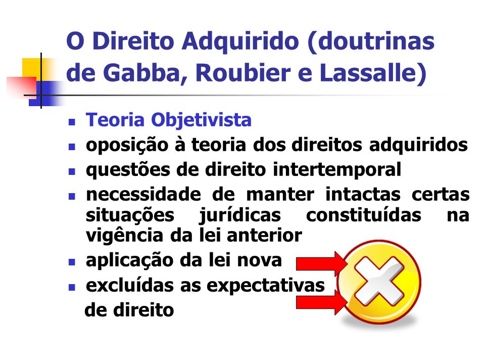 O Direito Adquirido (doutrinas de Gabba, Roubier e Lassalle) Teoria Objetivista – Roubier Teoria formal - LICC Efeito retroativo Efeito imediato Efeito diferido