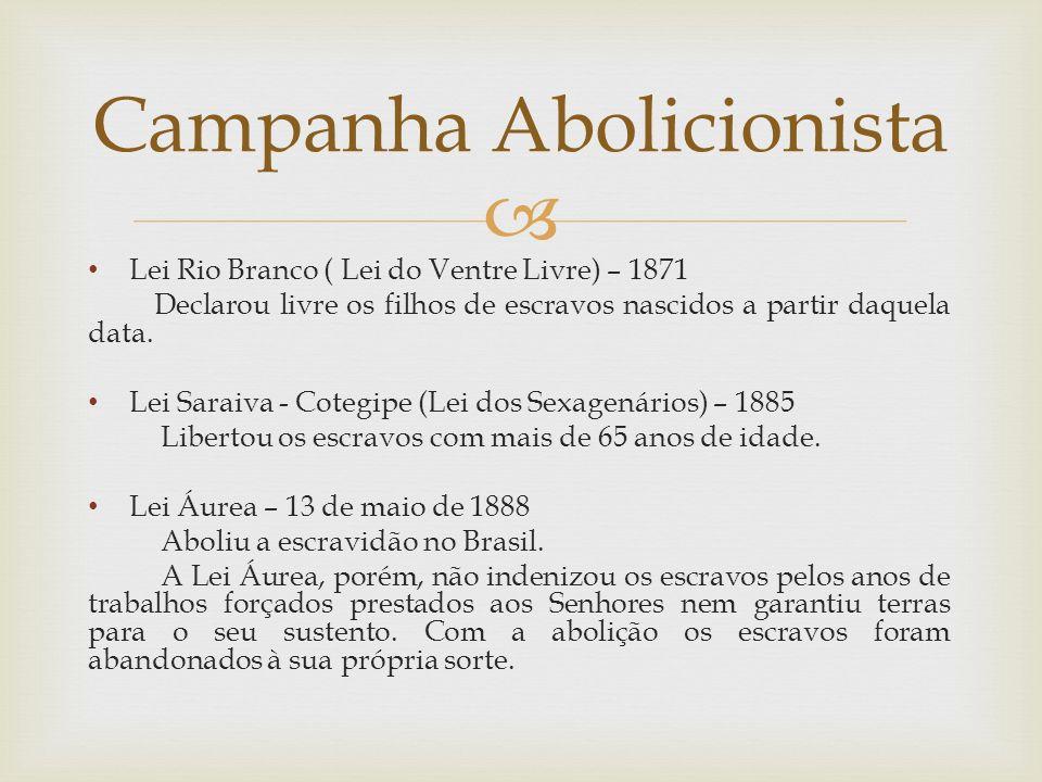 Lei Rio Branco ( Lei do Ventre Livre) – 1871 Declarou livre os filhos de escravos nascidos a partir daquela data. Lei Saraiva - Cotegipe (Lei dos Sexa