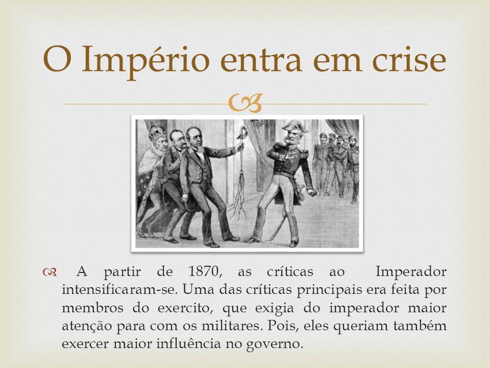 A partir de 1870, as críticas ao Imperador intensificaram-se. Uma das críticas principais era feita por membros do exercito, que exigia do imperador m