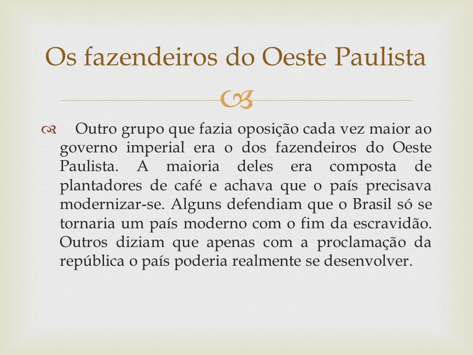 Outro grupo que fazia oposição cada vez maior ao governo imperial era o dos fazendeiros do Oeste Paulista. A maioria deles era composta de plantadores