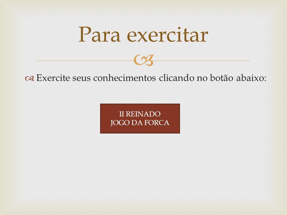 Exercite seus conhecimentos clicando no botão abaixo: Para exercitar II REINADO JOGO DA FORCA