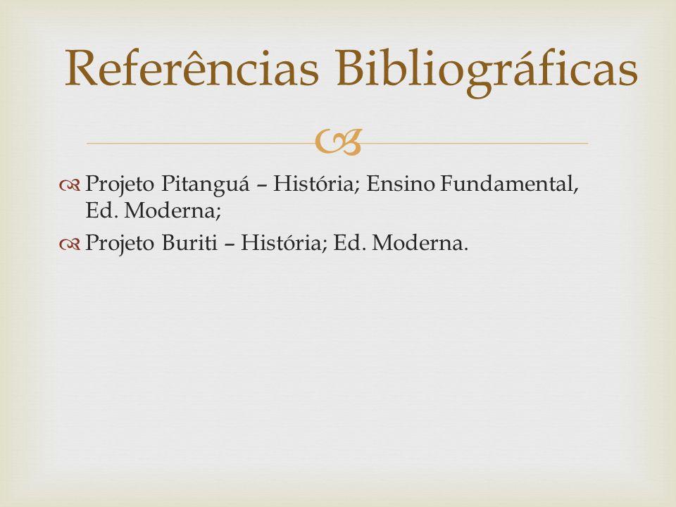 Projeto Pitanguá – História; Ensino Fundamental, Ed. Moderna; Projeto Buriti – História; Ed. Moderna. Referências Bibliográficas