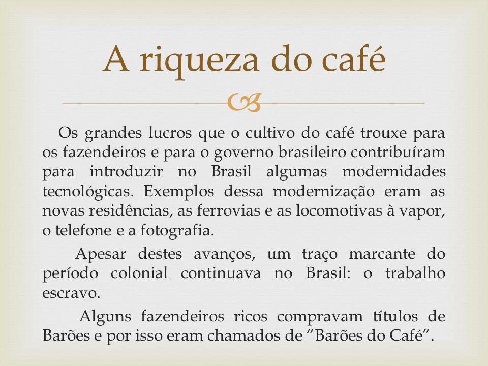 Os grandes lucros que o cultivo do café trouxe para os fazendeiros e para o governo brasileiro contribuíram para introduzir no Brasil algumas modernid
