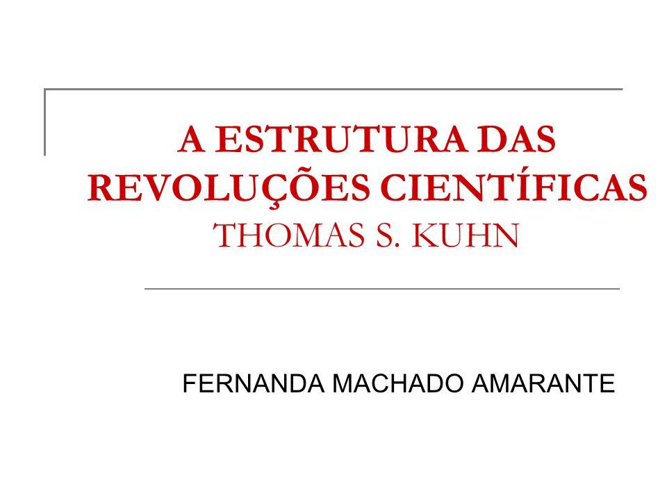 A ESTRUTURA DAS REVOLUÇÕES CIENTÍFICAS THOMAS S. KUHN FERNANDA MACHADO AMARANTE