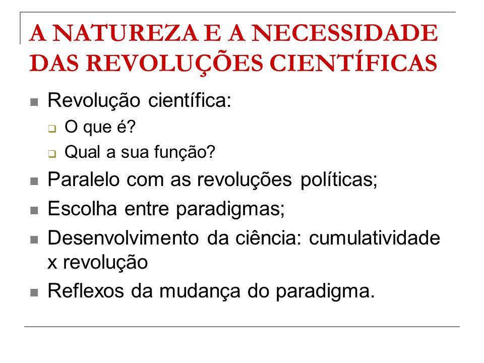 A NATUREZA E A NECESSIDADE DAS REVOLUÇÕES CIENTÍFICAS Revolução científica: O que é? Qual a sua função? Paralelo com as revoluções políticas; Escolha