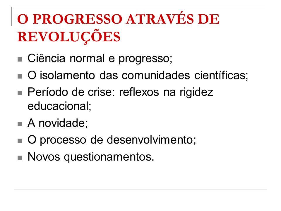 O PROGRESSO ATRAVÉS DE REVOLUÇÕES Ciência normal e progresso; O isolamento das comunidades científicas; Período de crise: reflexos na rigidez educacio
