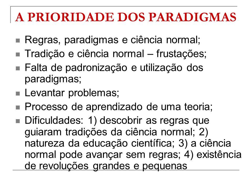 A PRIORIDADE DOS PARADIGMAS Regras, paradigmas e ciência normal; Tradição e ciência normal – frustações; Falta de padronização e utilização dos paradi