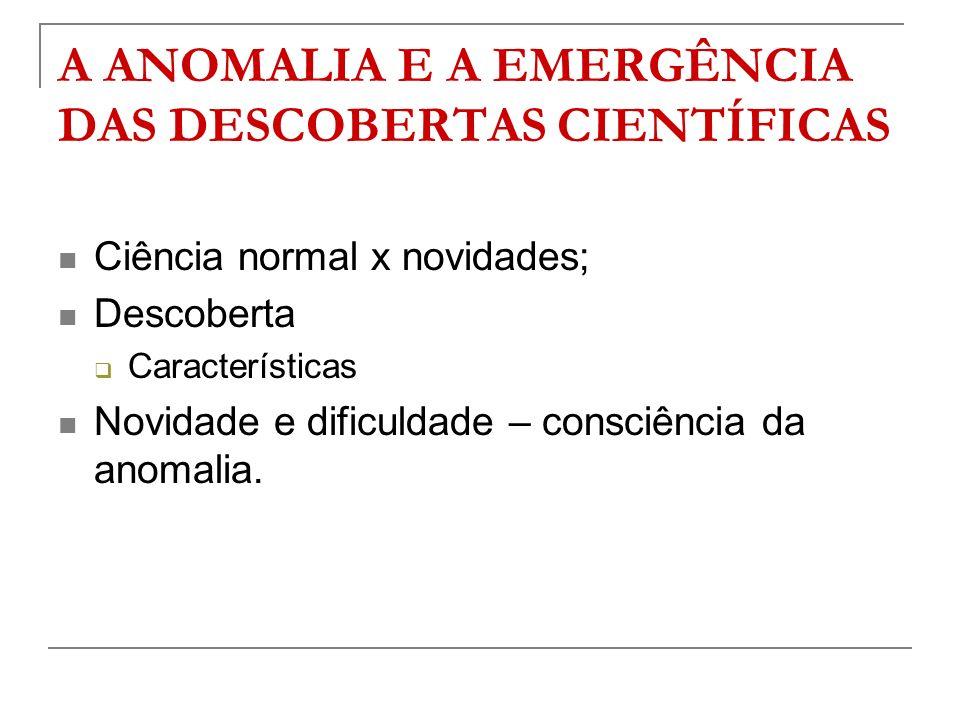 A ANOMALIA E A EMERGÊNCIA DAS DESCOBERTAS CIENTÍFICAS Ciência normal x novidades; Descoberta Características Novidade e dificuldade – consciência da a