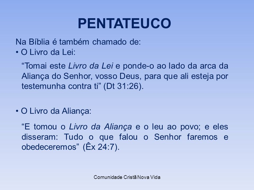 Comunidade Cristã Nova Vida PENTATEUCO Na Bíblia é também chamado de: O Livro da Lei: Tomai este Livro da Lei e ponde-o ao lado da arca da Aliança do