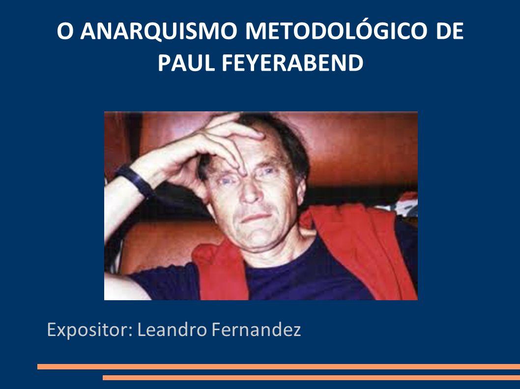O ANARQUISMO METODOLÓGICO DE PAUL FEYERABEND Expositor: Leandro Fernandez