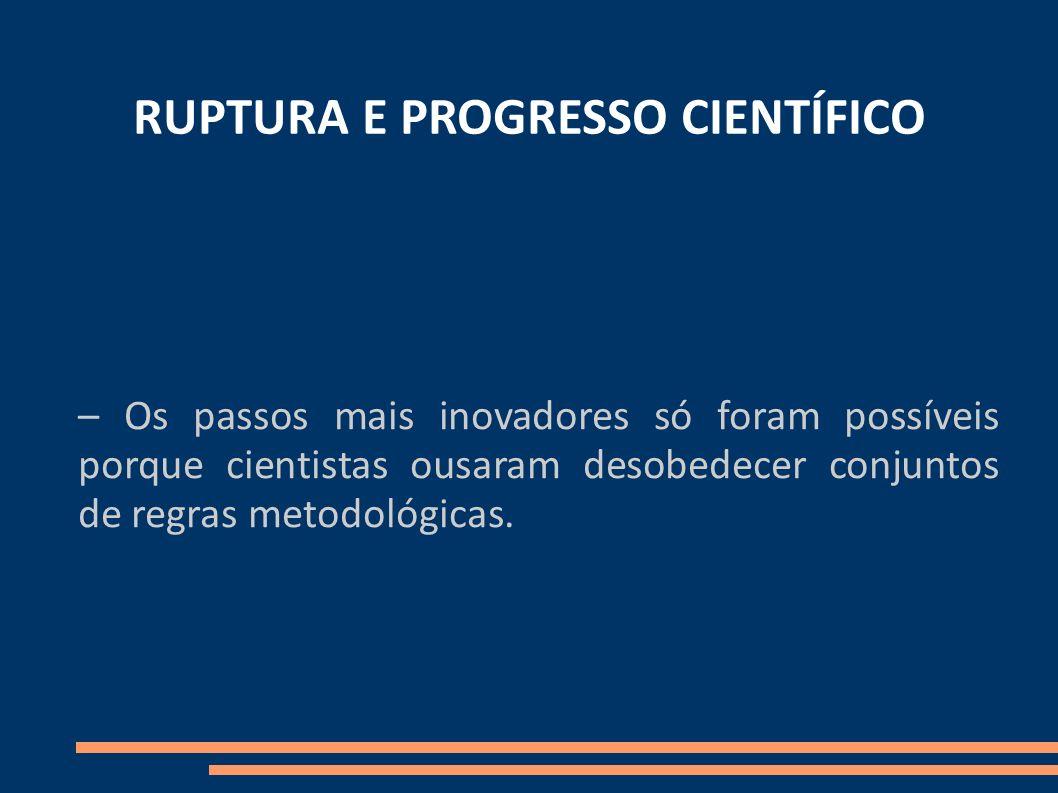 RUPTURA E PROGRESSO CIENTÍFICO – Os passos mais inovadores só foram possíveis porque cientistas ousaram desobedecer conjuntos de regras metodológicas.