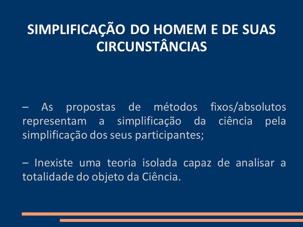 SIMPLIFICAÇÃO DO HOMEM E DE SUAS CIRCUNSTÂNCIAS – As propostas de métodos fixos/absolutos representam a simplificação da ciência pela simplificação do