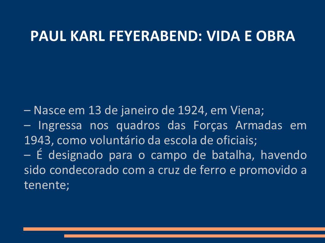 PAUL KARL FEYERABEND: VIDA E OBRA – Nasce em 13 de janeiro de 1924, em Viena; – Ingressa nos quadros das Forças Armadas em 1943, como voluntário da es