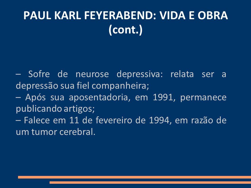 PAUL KARL FEYERABEND: VIDA E OBRA (cont.) – Sofre de neurose depressiva: relata ser a depressão sua fiel companheira; – Após sua aposentadoria, em 199