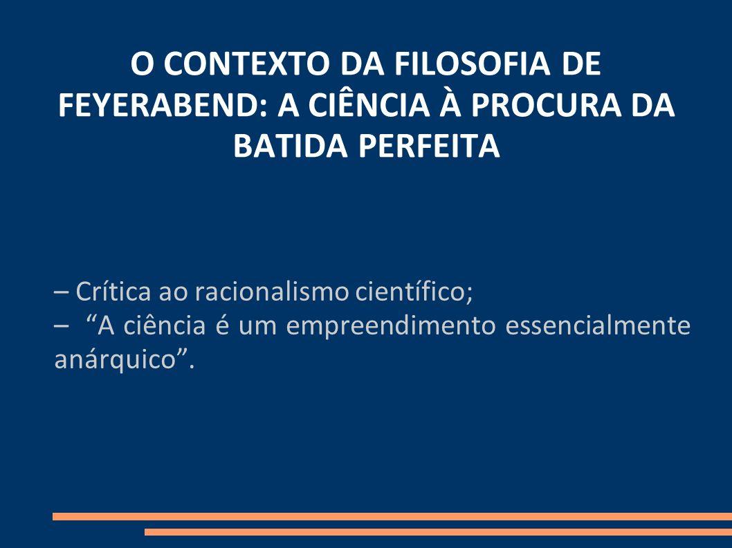 O CONTEXTO DA FILOSOFIA DE FEYERABEND: A CIÊNCIA À PROCURA DA BATIDA PERFEITA – Crítica ao racionalismo científico; – A ciência é um empreendimento es